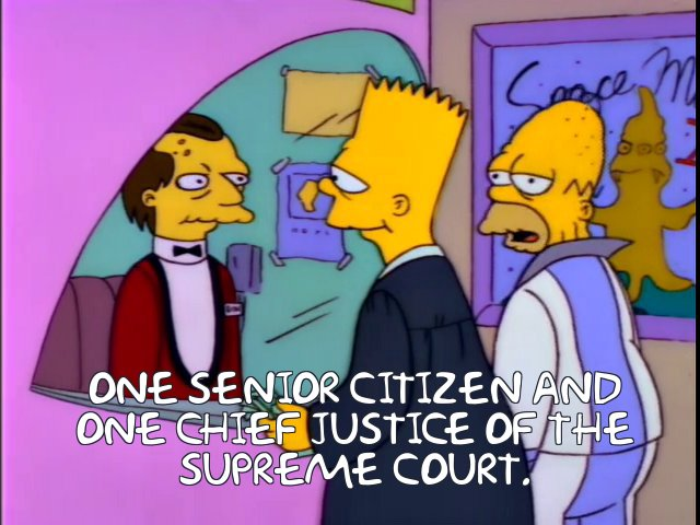 IMAGE(https://frinkiac.com/meme/S04E06/1261276.jpg?lines=+ONE+SENIOR+CITIZEN+AND%0A+ONE+CHIEF+JUSTICE+OF+THE%0A+SUPREME+COURT.)