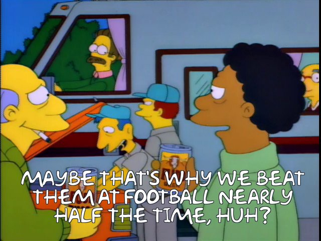 Frinkiac - S06E24 - MAYBE THAT'S WHY WE BEAT THEM AT FOOTBALL NEARLY HALF  THE TIME, HUH?